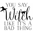 Witchy Word Art - You Say Witch Like It's A Bad Thing