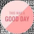 Good Life May 21_Circle-This Was A Good Day