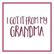 Family Day Word Art- Label- I Got It From My Grandma