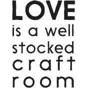 Love Is A Well Stocked Craft Room Word Art
