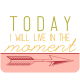 Spring Day Words & Tags- Today I Will Live In The Moment
