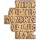 Good Life May 21_Wordart-These are the moments of our lives-cork