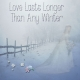 Love Lasts Longer Than Any Winter